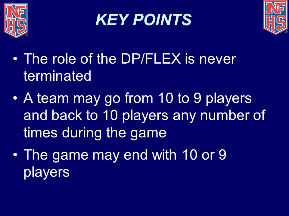 KEY POINTS The role of the DP/FLEX is never terminated A team may go from 10 to 9 players and back to 10 players any number of times during the game The game may end with 10 or 9 players