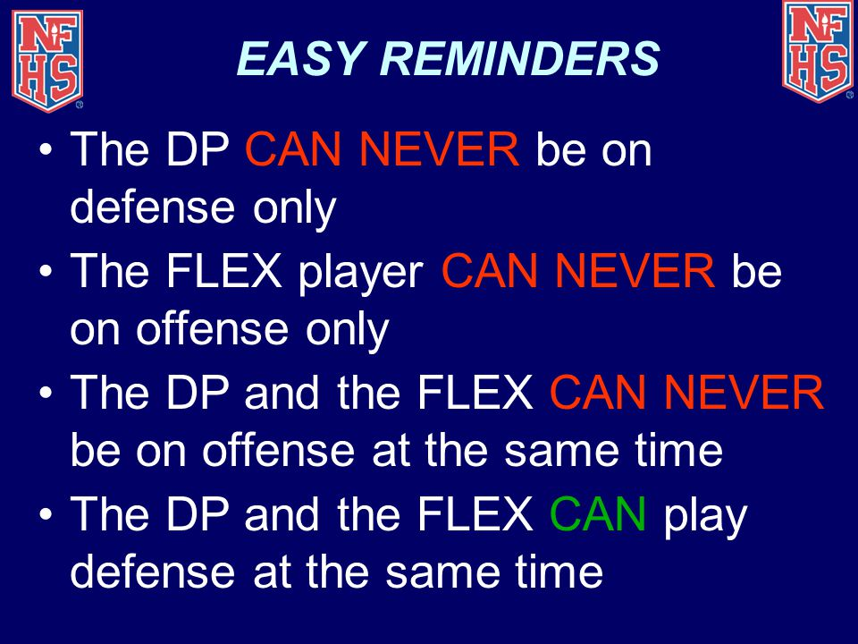 EASY REMINDERS The DP CAN NEVER be on defense only The FLEX player CAN NEVER be on offense only The DP and the FLEX CAN NEVER be on offense at the same time The DP and the FLEX CAN play defense at the same time