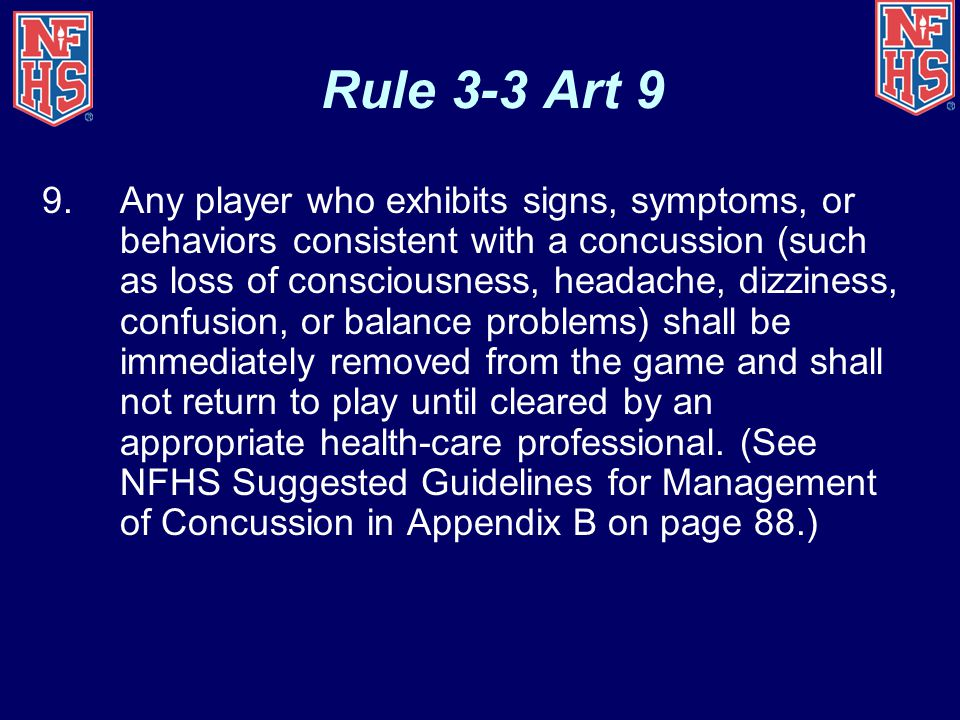 Rule 3-3 Art 9 9.Any player who exhibits signs, symptoms, or behaviors consistent with a concussion (such as loss of consciousness, headache, dizziness, confusion, or balance problems) shall be immediately removed from the game and shall not return to play until cleared by an appropriate health-care professional.