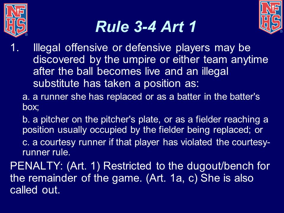 Rule 3-4 Art 1 1.Illegal offensive or defensive players may be discovered by the umpire or either team anytime after the ball becomes live and an ille
