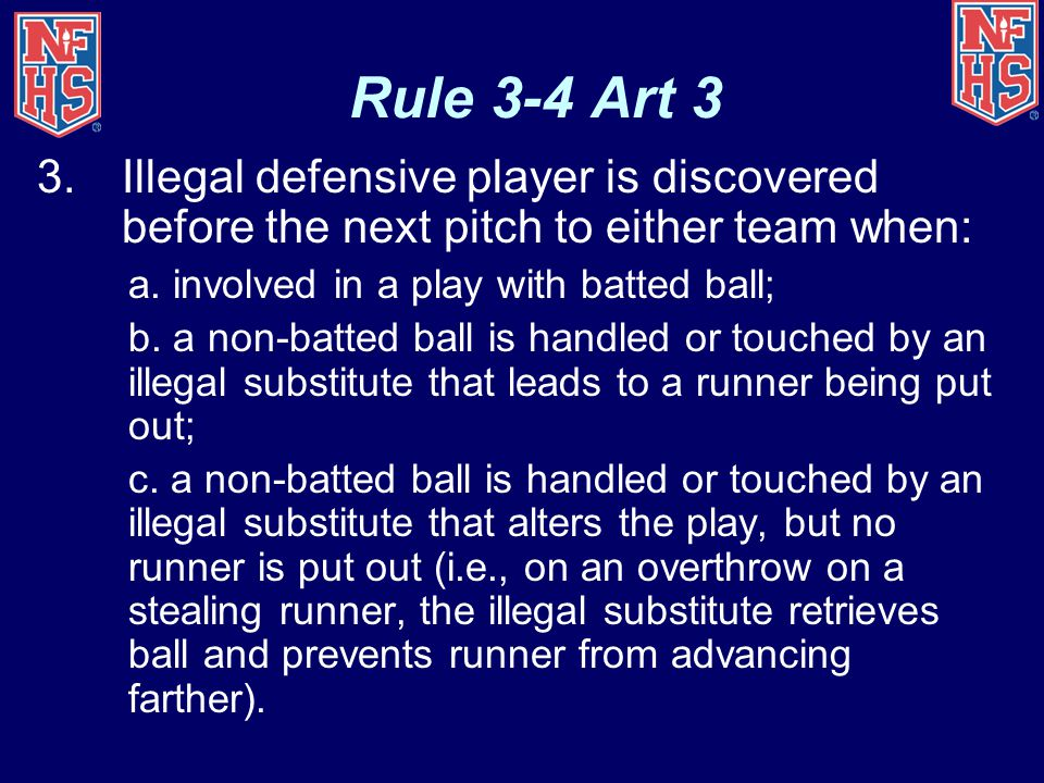 Rule 3-4 Art 3 3.Illegal defensive player is discovered before the next pitch to either team when: a.