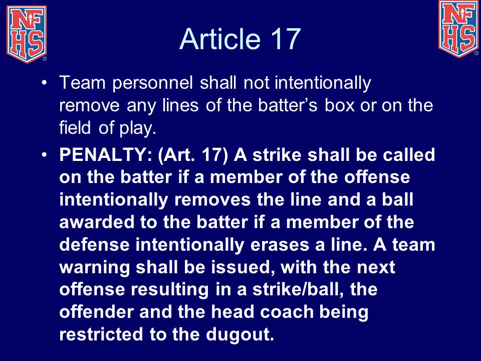 Article 17 Team personnel shall not intentionally remove any lines of the batter's box or on the field of play. PENALTY: (Art. 17) A strike shall be c