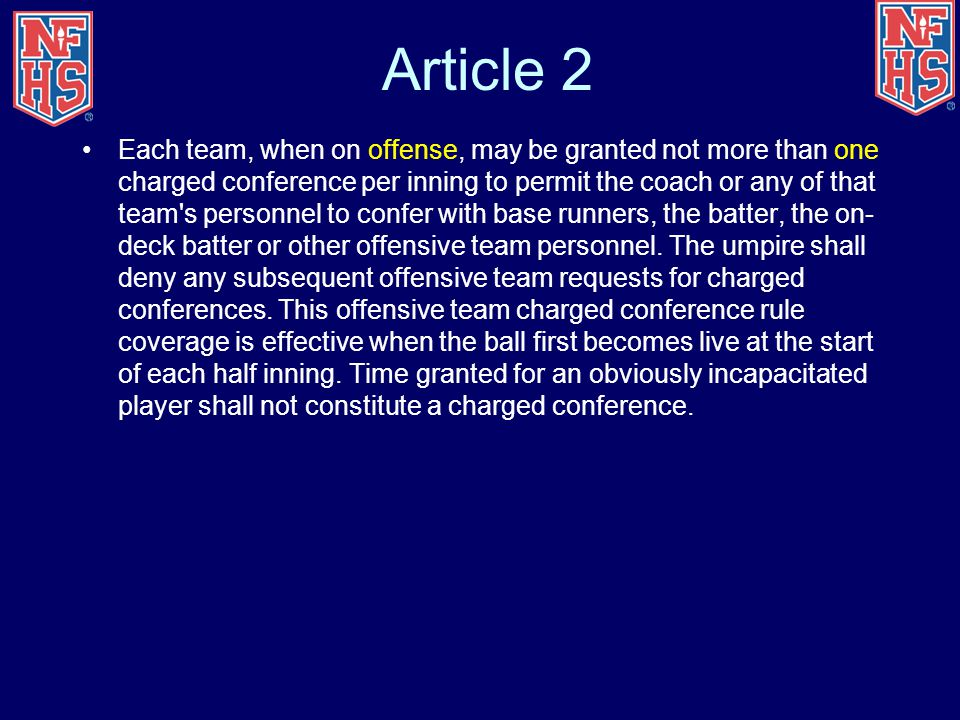 Article 2 Each team, when on offense, may be granted not more than one charged conference per inning to permit the coach or any of that team s personnel to confer with base runners, the batter, the on- deck batter or other offensive team personnel.