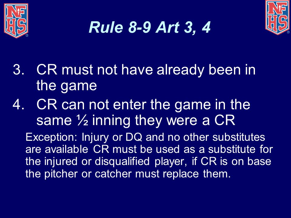 Rule 8-9 Art 3, 4 3.CR must not have already been in the game 4.CR can not enter the game in the same ½ inning they were a CR Exception: Injury or DQ
