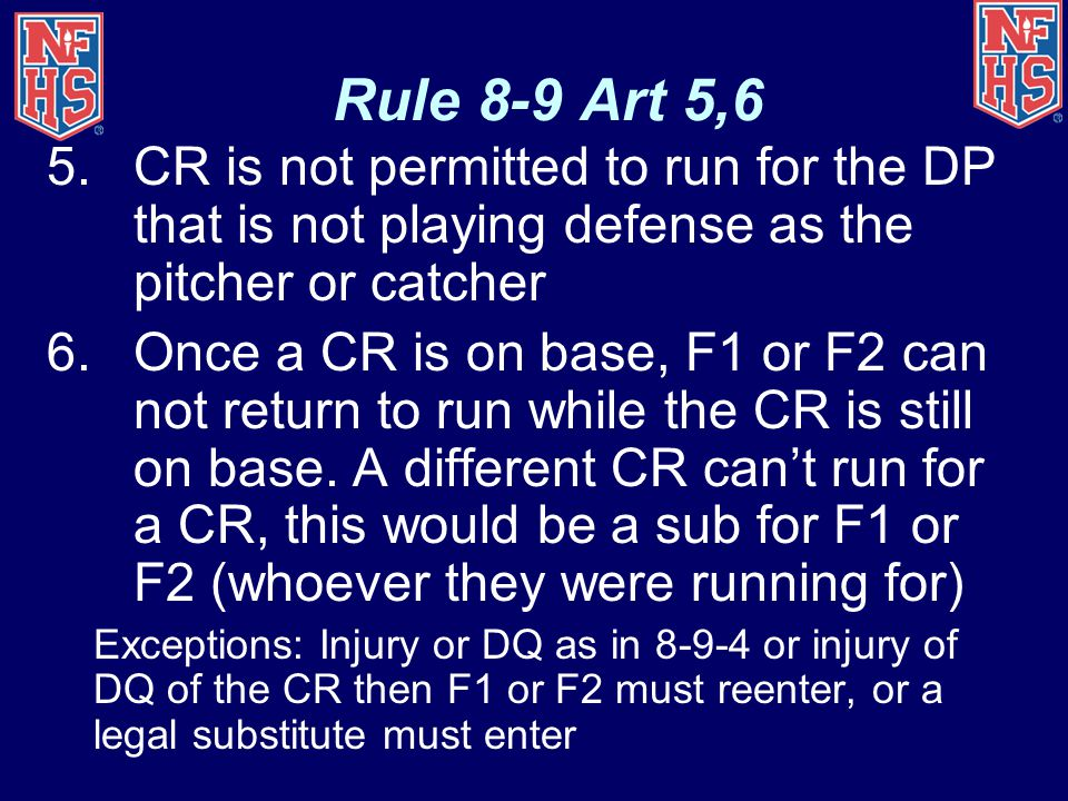 Rule 8-9 Art 5,6 5.CR is not permitted to run for the DP that is not playing defense as the pitcher or catcher 6.Once a CR is on base, F1 or F2 can not return to run while the CR is still on base.