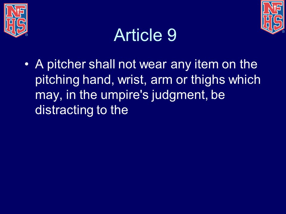 Article 9 A pitcher shall not wear any item on the pitching hand, wrist, arm or thighs which may, in the umpire s judgment, be distracting to the