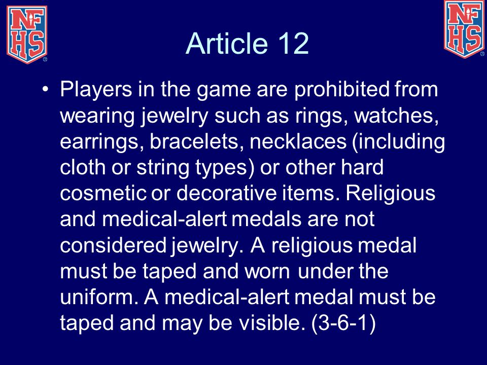 Article 12 Players in the game are prohibited from wearing jewelry such as rings, watches, earrings, bracelets, necklaces (including cloth or string types) or other hard cosmetic or decorative items.