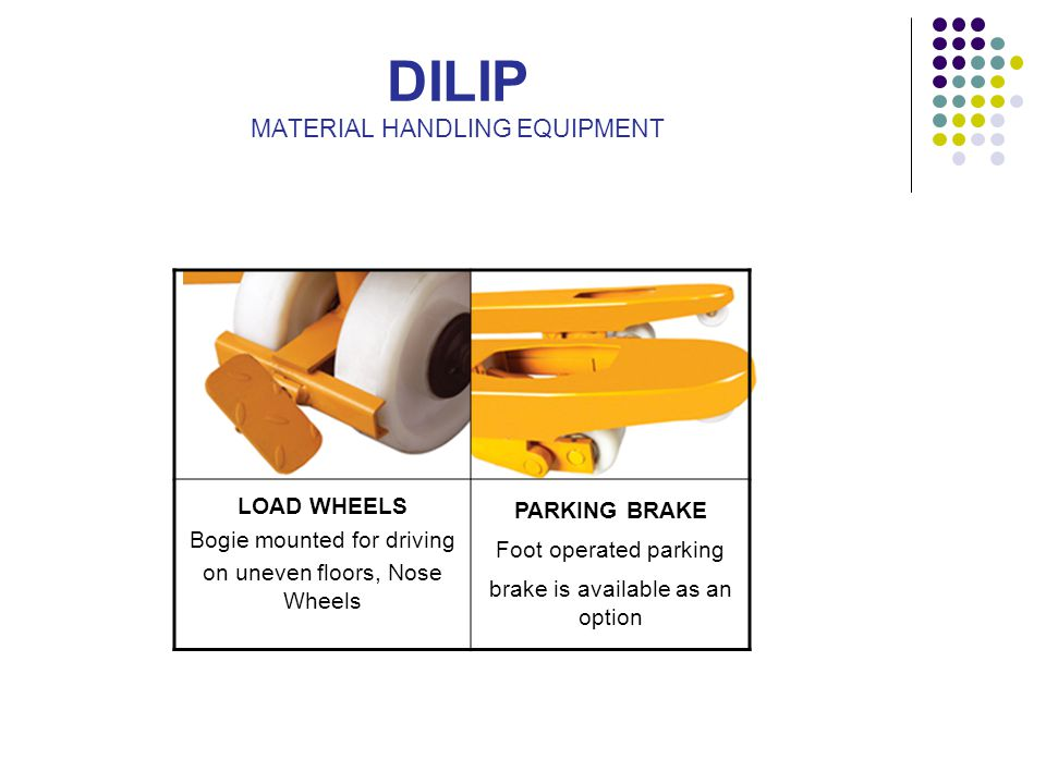 DILIP MATERIAL HANDLING EQUIPMENT LOAD WHEELS Bogie mounted for driving on uneven floors, Nose Wheels PARKING BRAKE Foot operated parking brake is ava