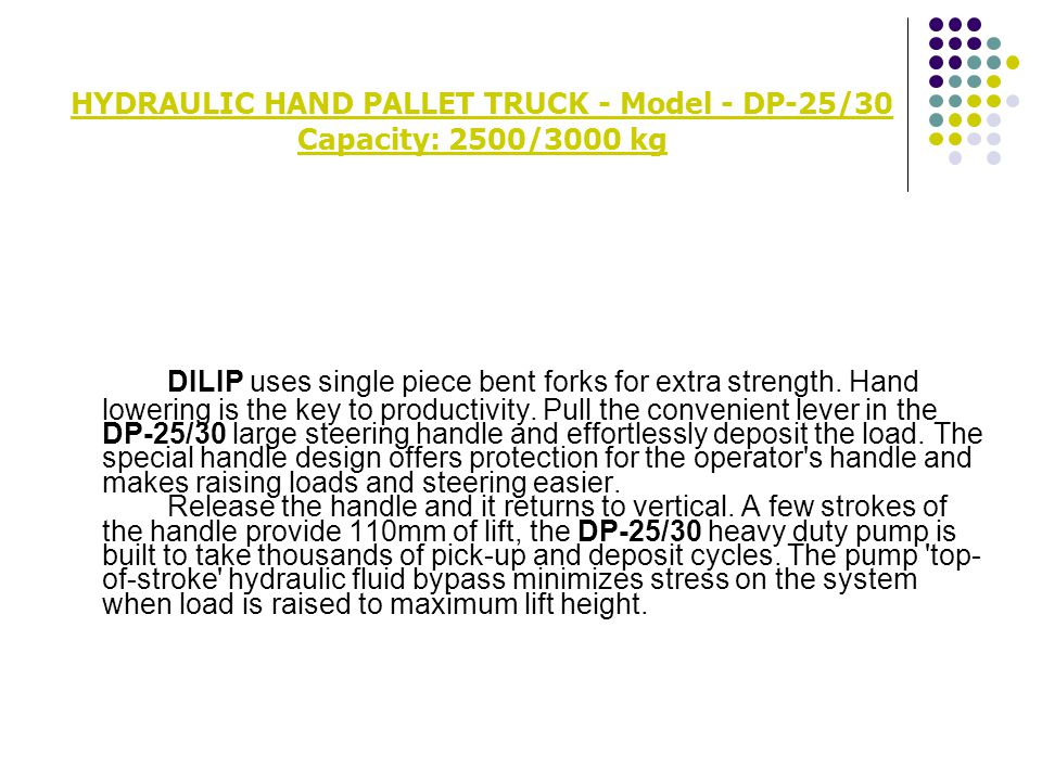 HYDRAULIC HAND PALLET TRUCK - Model - DP-25/30 Capacity: 2500/3000 kg DILIP uses single piece bent forks for extra strength. Hand lowering is the key