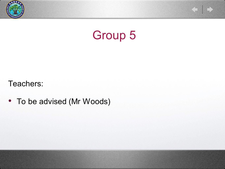 Group 5 Teachers: To be advised (Mr Woods)