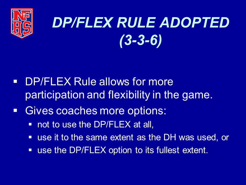 DP/FLEX RULE ADOPTED (3-3-6)  DP/FLEX Rule allows for more participation and flexibility in the game.