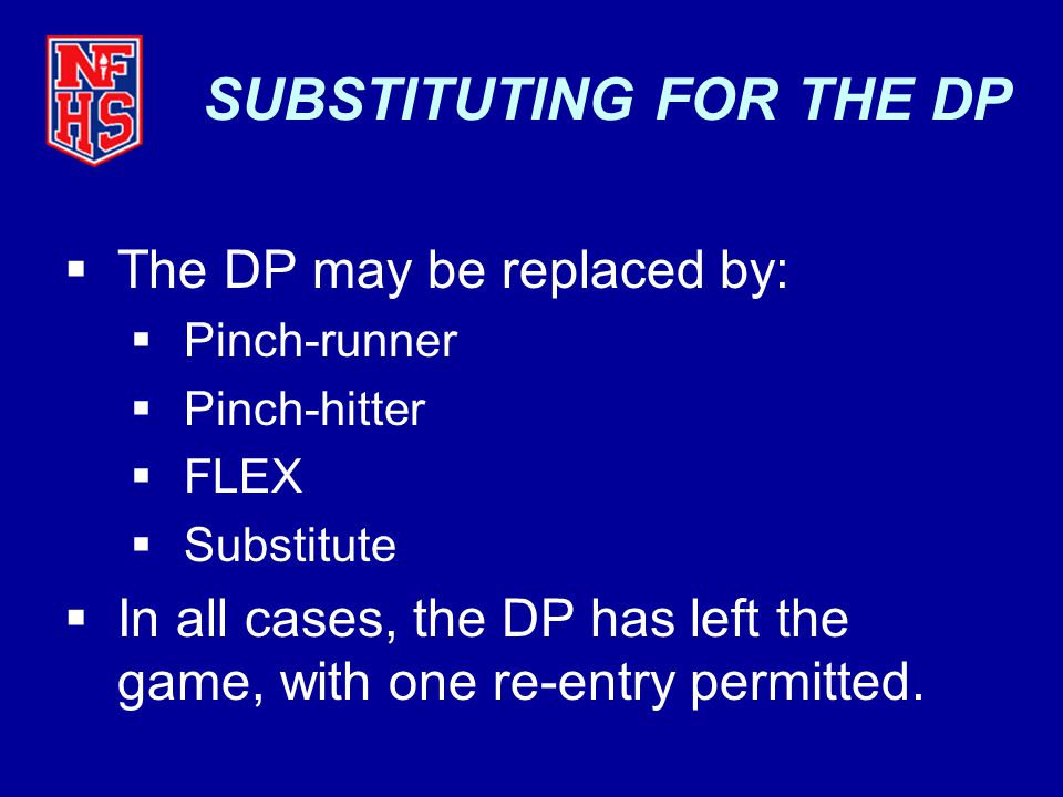 SUBSTITUTING FOR THE DP  The DP may be replaced by:  Pinch-runner  Pinch-hitter  FLEX  Substitute  In all cases, the DP has left the game, with one re-entry permitted.