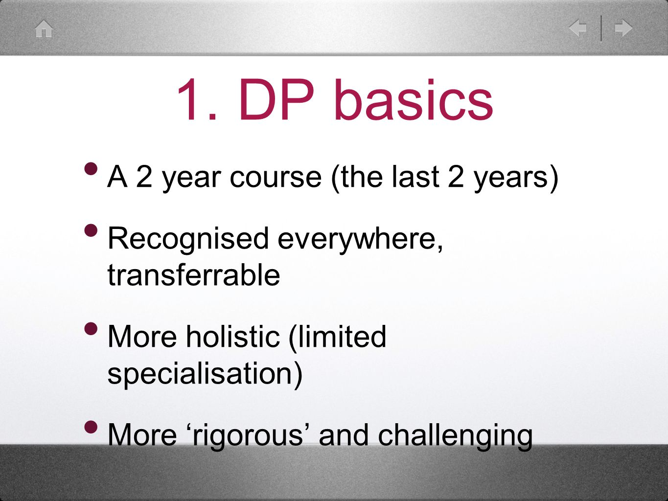 1. DP basics A 2 year course (the last 2 years) Recognised everywhere, transferrable More holistic (limited specialisation) More 'rigorous' and challe