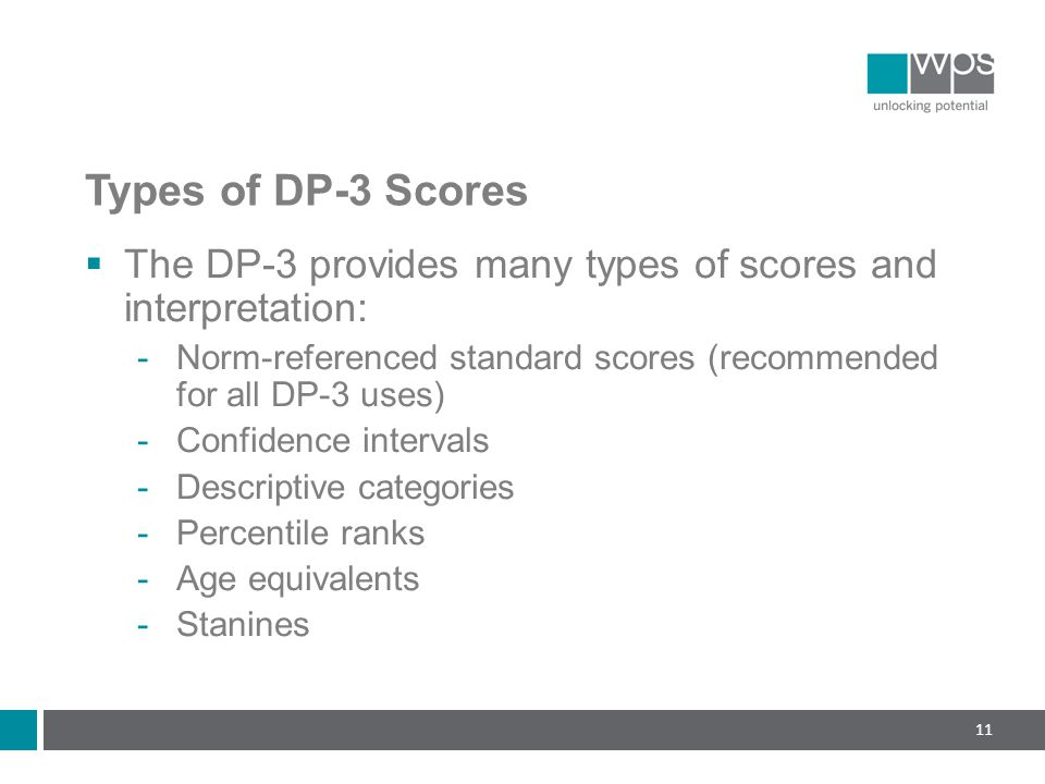 Types of DP-3 Scores  The DP-3 provides many types of scores and interpretation:  Norm-referenced standard scores (recommended for all DP-3 uses)  Confidence intervals  Descriptive categories  Percentile ranks  Age equivalents  Stanines 11