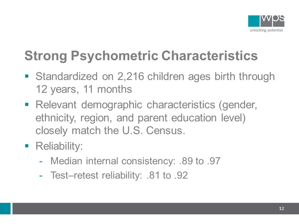Strong Psychometric Characteristics  Standardized on 2,216 children ages birth through 12 years, 11 months  Relevant demographic characteristics (gender, ethnicity, region, and parent education level) closely match the U.S.