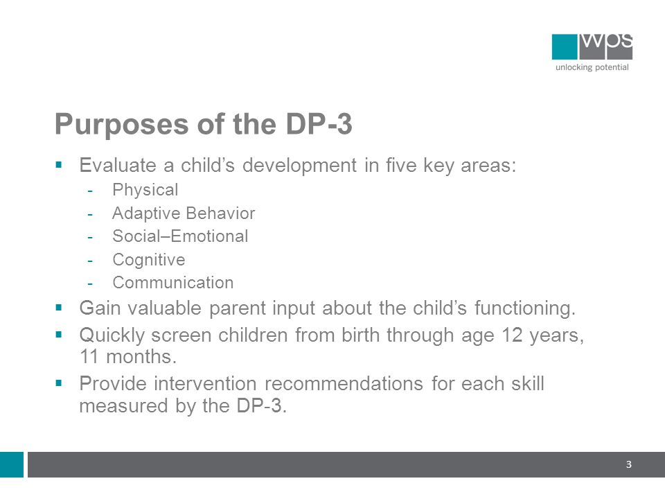 Purposes of the DP-3  Evaluate a child's development in five key areas:  Physical  Adaptive Behavior  Social–Emotional  Cognitive  Communication  Gain valuable parent input about the child's functioning.