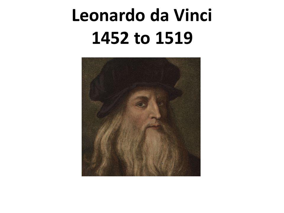 Leonardo da Vinci 1452 to 1519 1452 to 1519