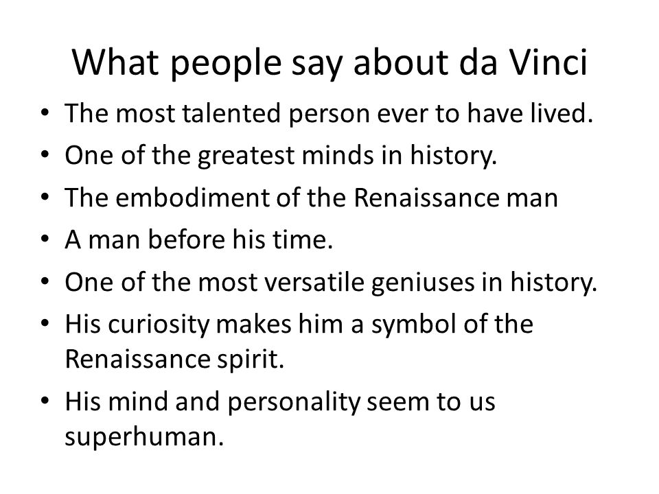What people say about da Vinci The most talented person ever to have lived.