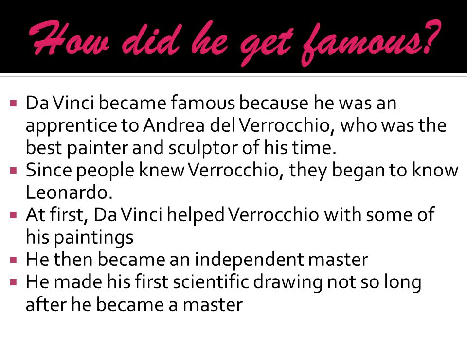 Da Vinci became famous because he was an apprentice to Andrea del Verrocchio, who was the best painter and sculptor of his time.  Since people knew