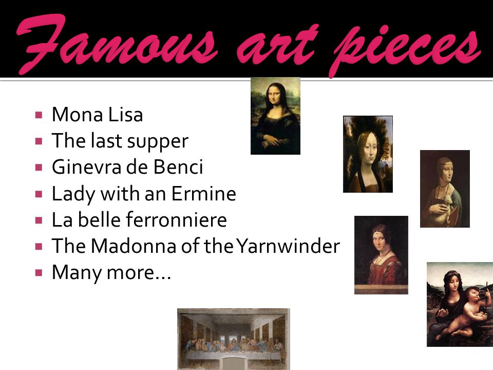 Mona Lisa  The last supper  Ginevra de Benci  Lady with an Ermine  La belle ferronniere  The Madonna of the Yarnwinder  Many more…