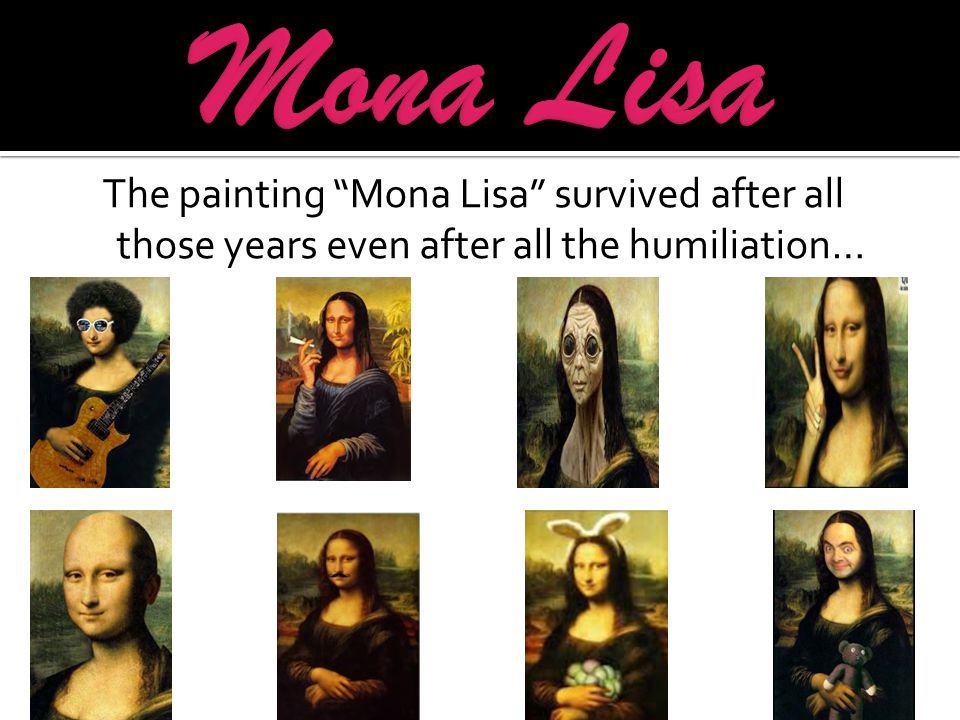 The painting Mona Lisa survived after all those years even after all the humiliation…