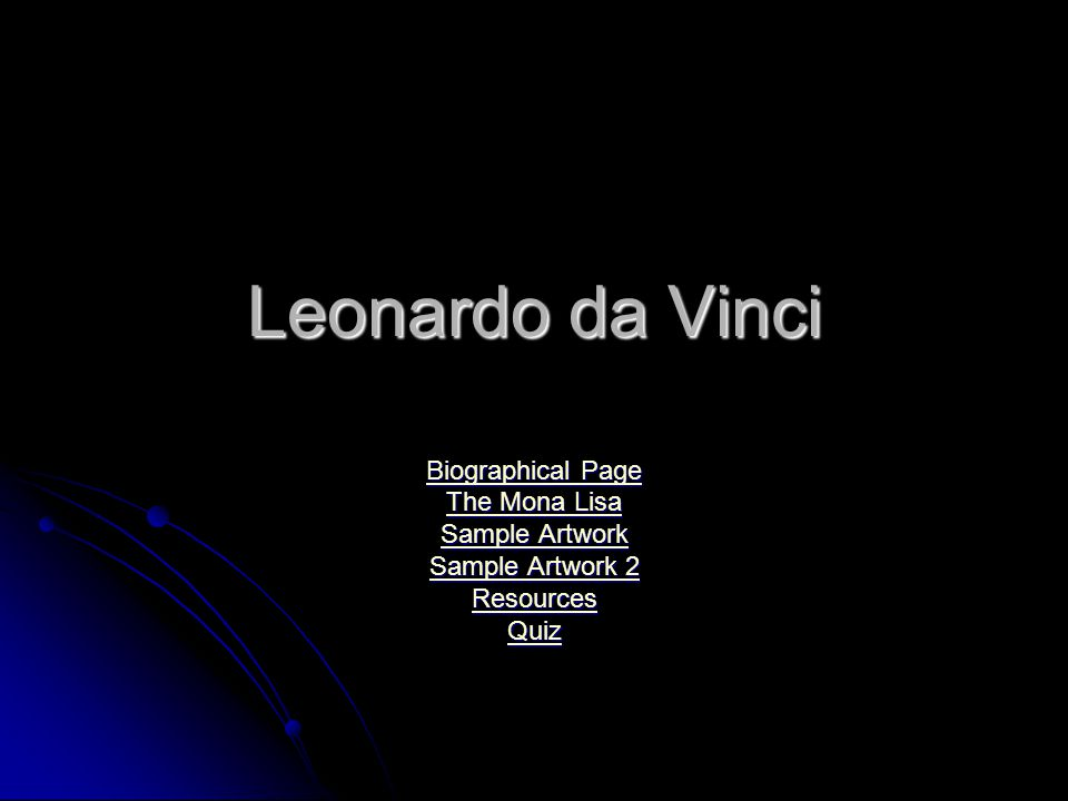 Leonardo da Vinci Biographical Page Biographical Page The Mona Lisa The Mona Lisa Sample Artwork Sample Artwork Sample Artwork 2 Sample Artwork 2 Resources Quiz