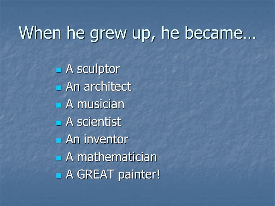 When he grew up, he became… A sculptor A sculptor An architect An architect A musician A musician A scientist A scientist An inventor An inventor A mathematician A mathematician A GREAT painter.