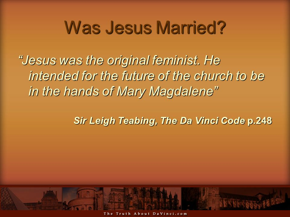 "Was Jesus Married? ""Jesus was the original feminist. He intended for the future of the church to be in the hands of Mary Magdalene"" Sir Leigh Teabing,"