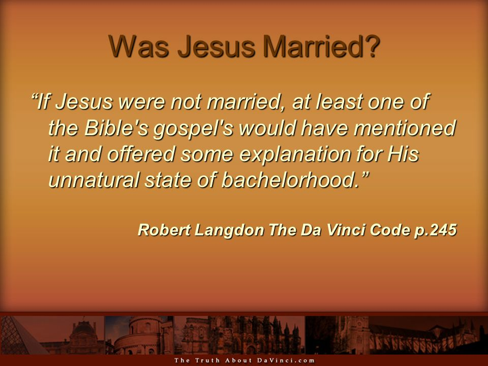 "Was Jesus Married? ""If Jesus were not married, at least one of the Bible's gospel's would have mentioned it and offered some explanation for His unnat"