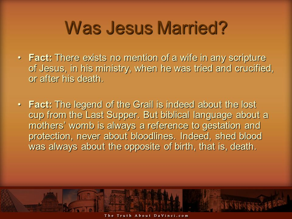 Was Jesus Married? Fact: There exists no mention of a wife in any scripture of Jesus, in his ministry, when he was tried and crucified, or after his d