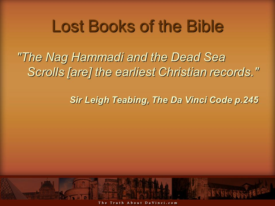 Lost Books of the Bible The Nag Hammadi and the Dead Sea Scrolls [are] the earliest Christian records. Sir Leigh Teabing, The Da Vinci Code p.245 Sir Leigh Teabing, The Da Vinci Code p.245