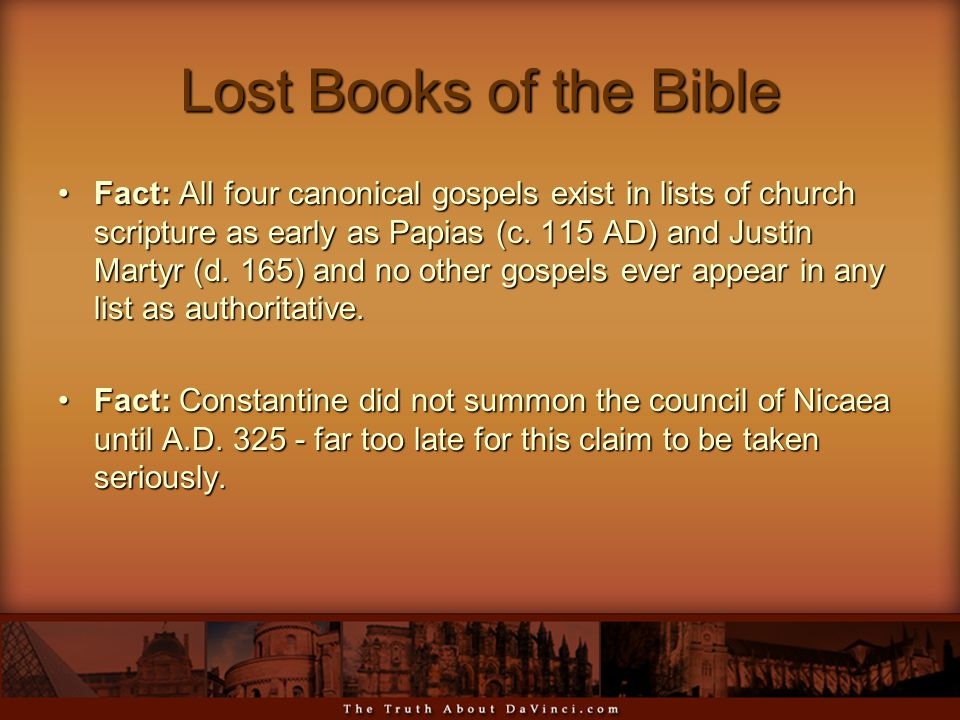 Lost Books of the Bible Fact: All four canonical gospels exist in lists of church scripture as early as Papias (c. 115 AD) and Justin Martyr (d. 165)