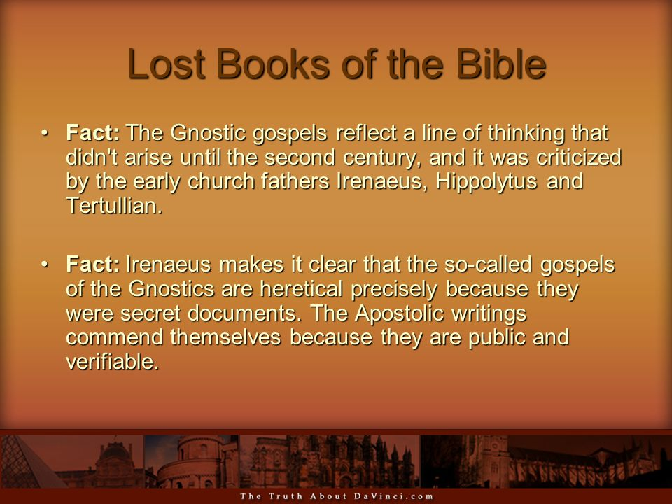 Lost Books of the Bible Fact: The Gnostic gospels reflect a line of thinking that didn t arise until the second century, and it was criticized by the early church fathers Irenaeus, Hippolytus and Tertullian.Fact: The Gnostic gospels reflect a line of thinking that didn t arise until the second century, and it was criticized by the early church fathers Irenaeus, Hippolytus and Tertullian.