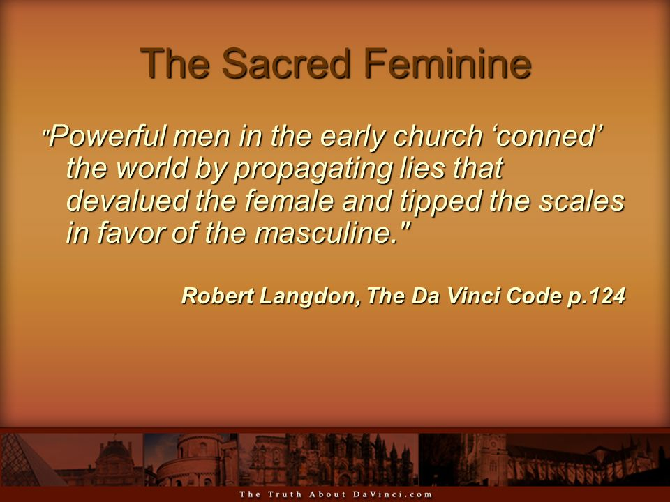 The Sacred Feminine Powerful men in the early church 'conned' the world by propagating lies that devalued the female and tipped the scales in favor of the masculine. Robert Langdon, The Da Vinci Code p.124 Robert Langdon, The Da Vinci Code p.124