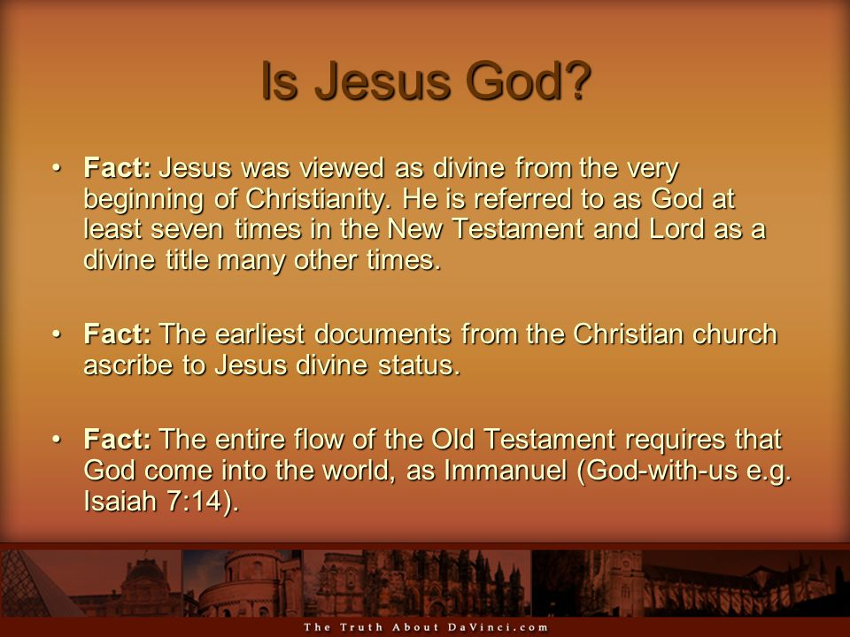 Is Jesus God? Fact: Jesus was viewed as divine from the very beginning of Christianity. He is referred to as God at least seven times in the New Testa