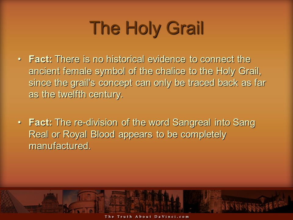 The Holy Grail Fact: There is no historical evidence to connect the ancient female symbol of the chalice to the Holy Grail, since the grail s concept can only be traced back as far as the twelfth century.Fact: There is no historical evidence to connect the ancient female symbol of the chalice to the Holy Grail, since the grail s concept can only be traced back as far as the twelfth century.