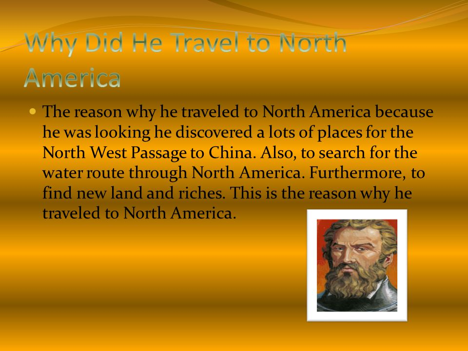 The reason why he traveled to North America because he was looking he discovered a lots of places for the North West Passage to China. Also, to search