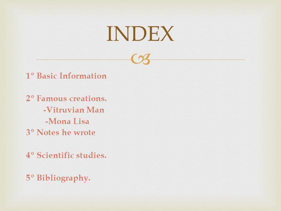  1º Basic Information 2º Famous creations. -Vitruvian Man -Mona Lisa 3º Notes he wrote 4º Scientific studies. 5º Bibliography. INDEX