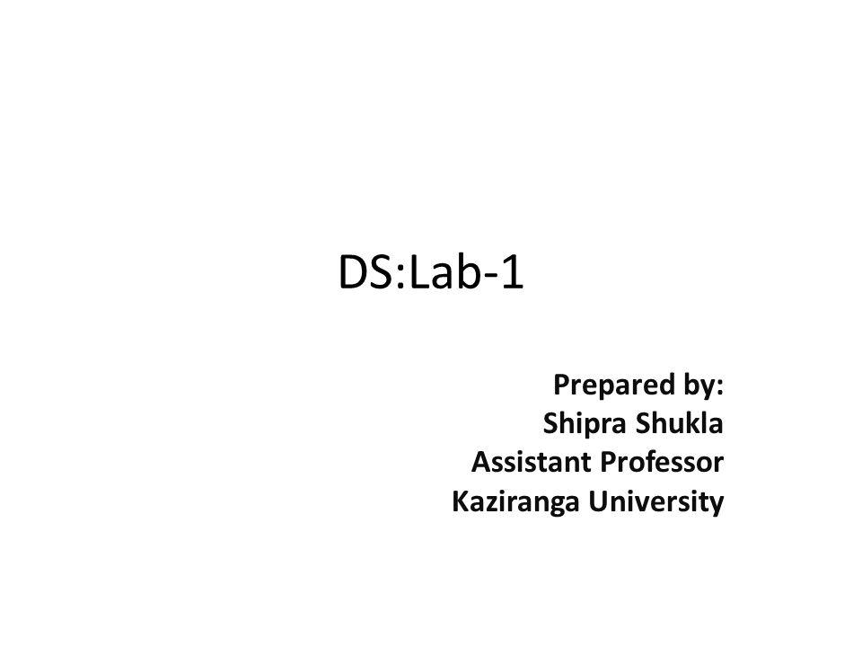 DS:Lab-1 Prepared by: Shipra Shukla Assistant Professor Kaziranga University