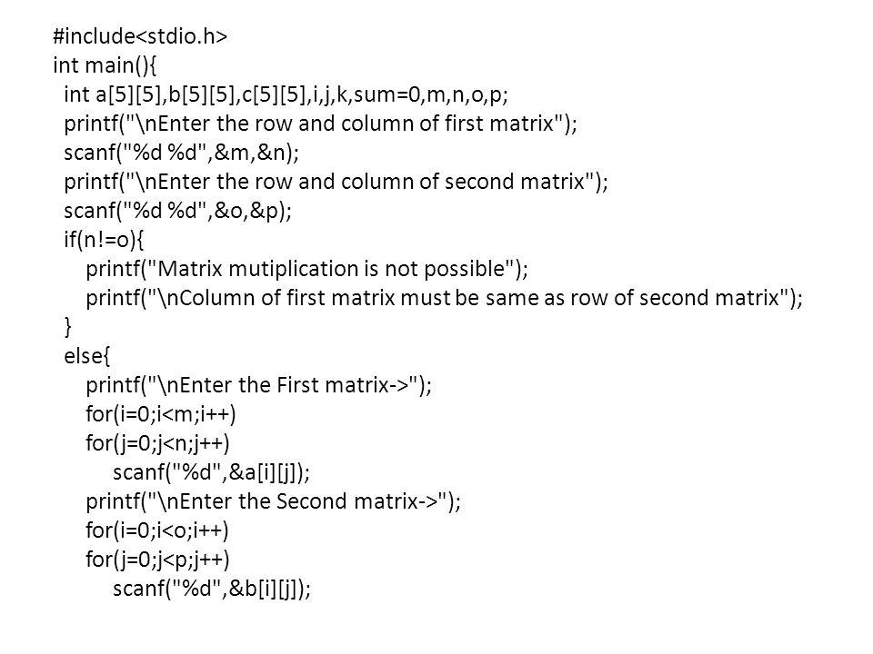 #include int main(){ int a[5][5],b[5][5],c[5][5],i,j,k,sum=0,m,n,o,p; printf( \nEnter the row and column of first matrix ); scanf( %d %d ,&m,&n); printf( \nEnter the row and column of second matrix ); scanf( %d %d ,&o,&p); if(n!=o){ printf( Matrix mutiplication is not possible ); printf( \nColumn of first matrix must be same as row of second matrix ); } else{ printf( \nEnter the First matrix-> ); for(i=0;i<m;i++) for(j=0;j<n;j++) scanf( %d ,&a[i][j]); printf( \nEnter the Second matrix-> ); for(i=0;i<o;i++) for(j=0;j<p;j++) scanf( %d ,&b[i][j]);