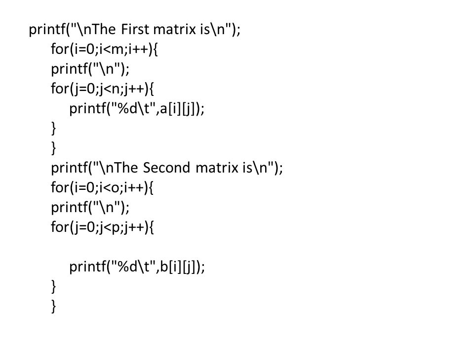 printf( \nThe First matrix is\n ); for(i=0;i<m;i++){ printf( \n ); for(j=0;j<n;j++){ printf( %d\t ,a[i][j]); } printf( \nThe Second matrix is\n ); for(i=0;i<o;i++){ printf( \n ); for(j=0;j<p;j++){ printf( %d\t ,b[i][j]); }