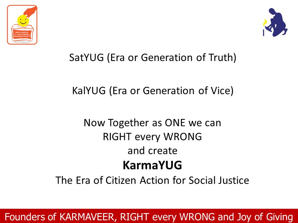 Founders of KARMAVEER, RIGHT every WRONG and Joy of Giving Now Together as ONE we can RIGHT every WRONG and create KarmaYUG The Era of Citizen Action for Social Justice SatYUG (Era or Generation of Truth) KalYUG (Era or Generation of Vice)
