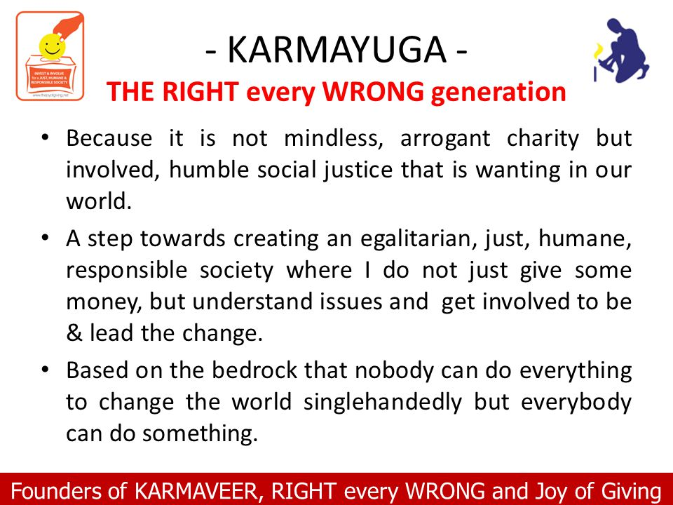 Founders of KARMAVEER, RIGHT every WRONG and Joy of Giving - KARMAYUGA - THE RIGHT every WRONG generation Because it is not mindless, arrogant charity but involved, humble social justice that is wanting in our world.