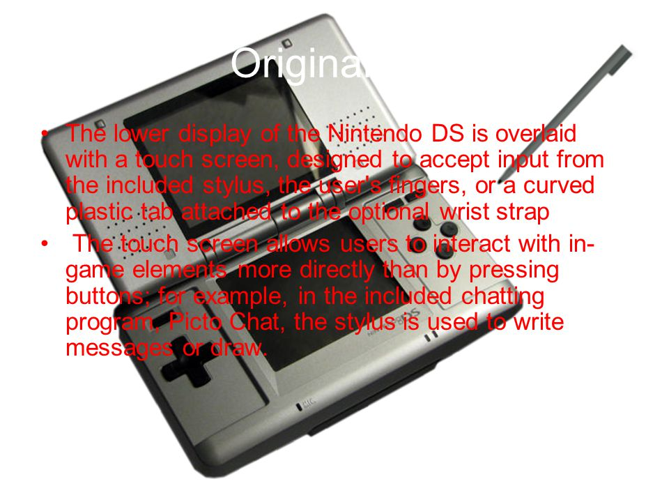 Original DS The lower display of the Nintendo DS is overlaid with a touch screen, designed to accept input from the included stylus, the user s fingers, or a curved plastic tab attached to the optional wrist strap The touch screen allows users to interact with in- game elements more directly than by pressing buttons; for example, in the included chatting program, Picto Chat, the stylus is used to write messages or draw.
