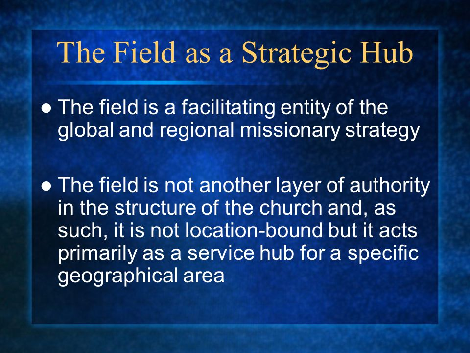The Field as a Strategic Hub The field is a facilitating entity of the global and regional missionary strategy The field is not another layer of autho