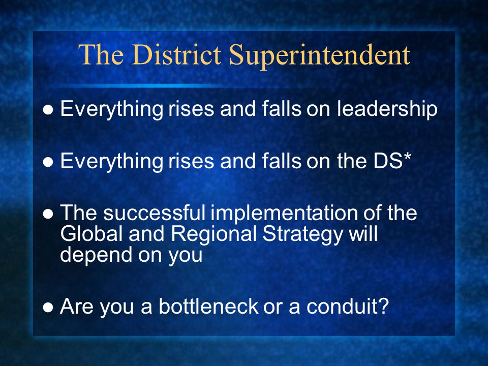 The District Superintendent Everything rises and falls on leadership Everything rises and falls on the DS* The successful implementation of the Global