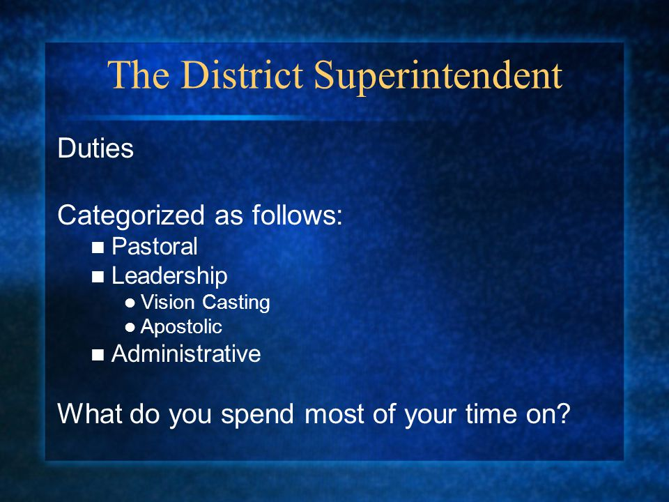 The District Superintendent Duties Categorized as follows: Pastoral Leadership Vision Casting Apostolic Administrative What do you spend most of your