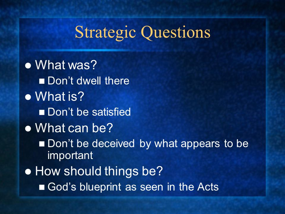 Strategic Questions What was? Don't dwell there What is? Don't be satisfied What can be? Don't be deceived by what appears to be important How should