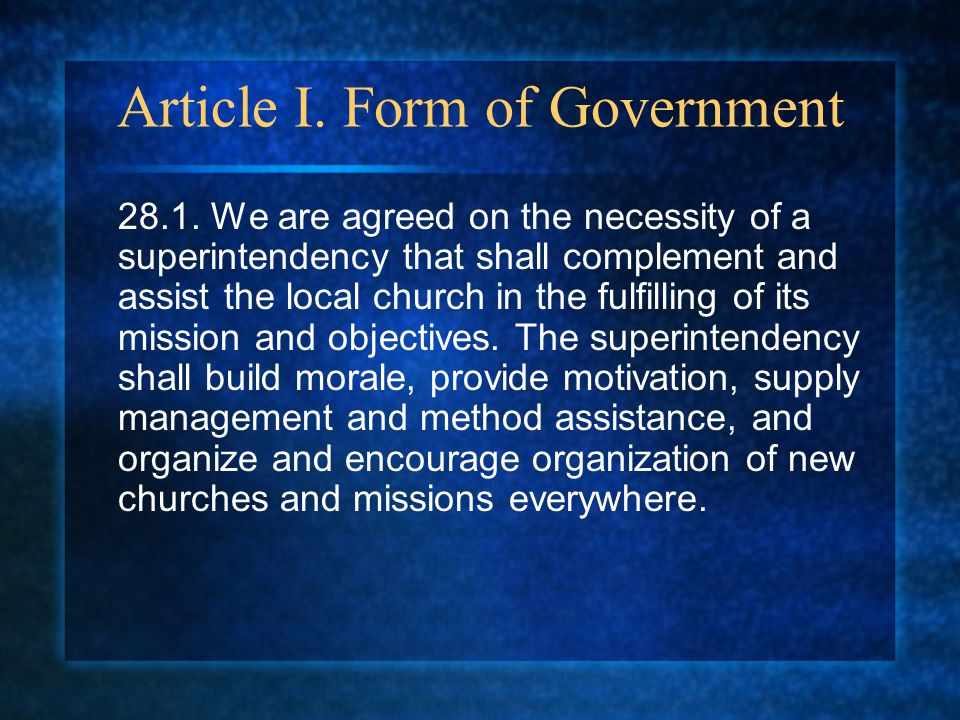 Article I. Form of Government 28.1. We are agreed on the necessity of a superintendency that shall complement and assist the local church in the fulfi