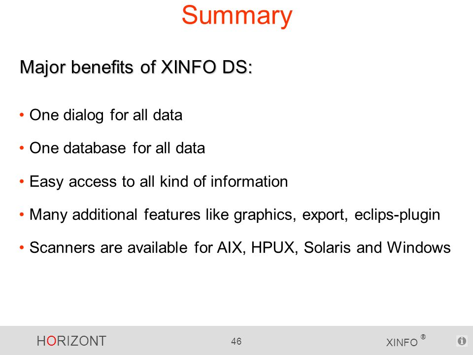 HORIZONT 46 XINFO ® Summary One dialog for all data One database for all data Easy access to all kind of information Many additional features like graphics, export, eclips-plugin Scanners are available for AIX, HPUX, Solaris and Windows Major benefits of XINFO DS: